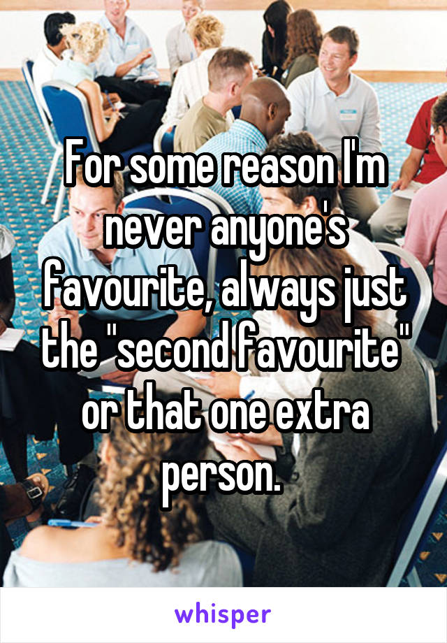 "For some reason I'm never anyone's favourite, always just the ""second favourite"" or that one extra person."