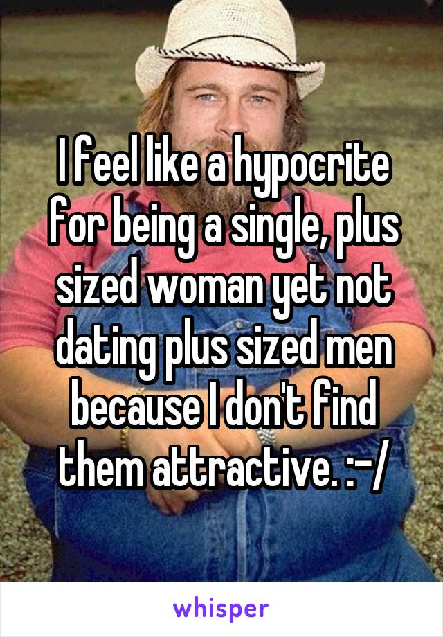 I feel like a hypocrite for being a single, plus sized woman yet not dating plus sized men because I don't find them attractive. :-/