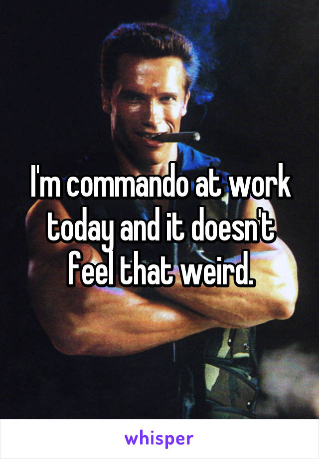 I'm commando at work today and it doesn't feel that weird.
