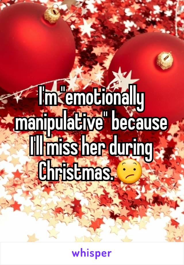 "I'm ""emotionally manipulative"" because I'll miss her during Christmas.😕"