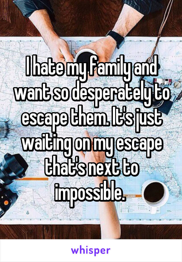 I hate my family and want so desperately to escape them. It's just waiting on my escape that's next to impossible.