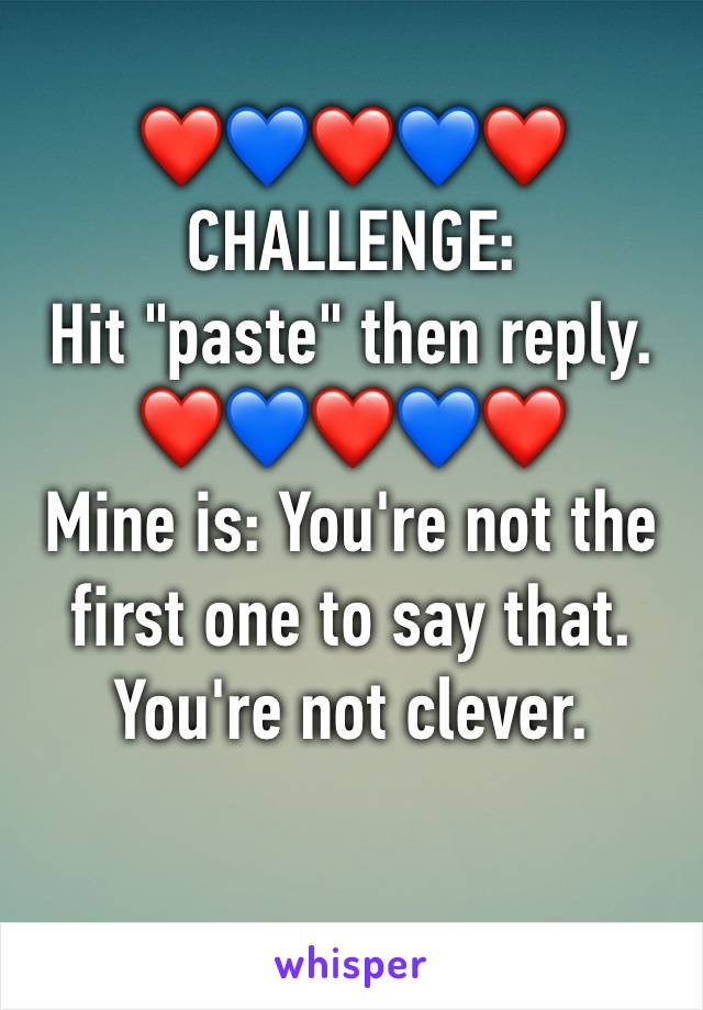 "❤️💙❤️💙❤️ CHALLENGE: Hit ""paste"" then reply. ❤️💙❤️💙❤️ Mine is: You're not the first one to say that. You're not clever."