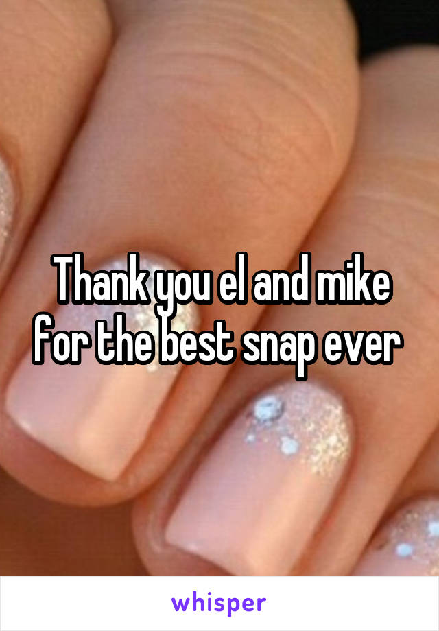 Thank you el and mike for the best snap ever