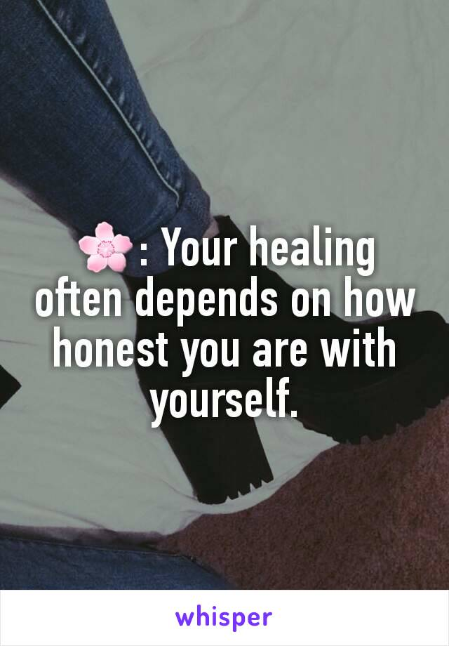 🌸: Your healing often depends on how honest you are with yourself.