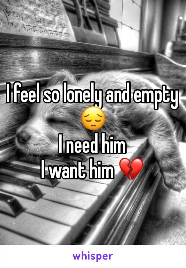I feel so lonely and empty 😔  I need him I want him 💔