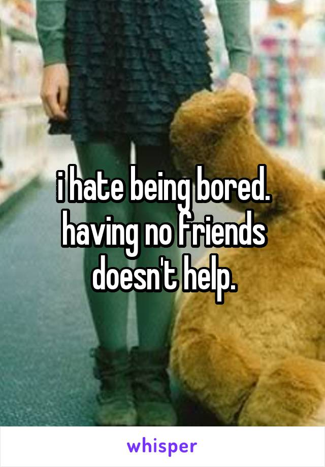 i hate being bored. having no friends doesn't help.