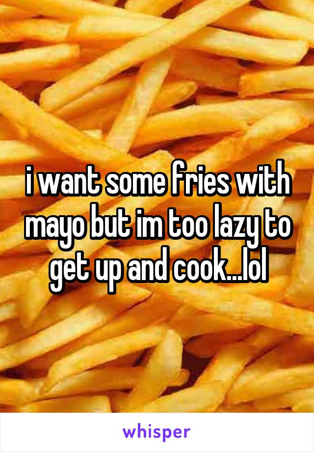 i want some fries with mayo but im too lazy to get up and cook...lol