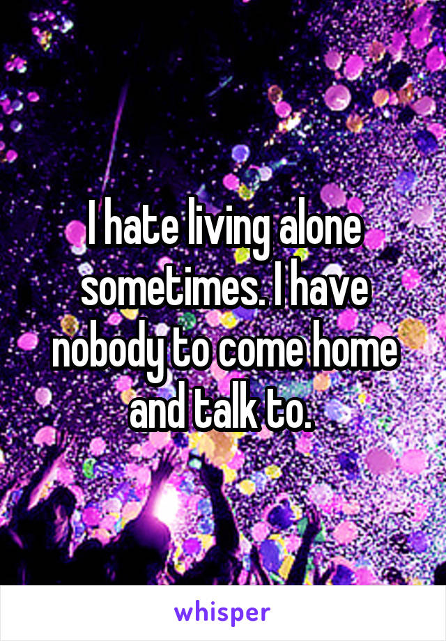 I hate living alone sometimes. I have nobody to come home and talk to.