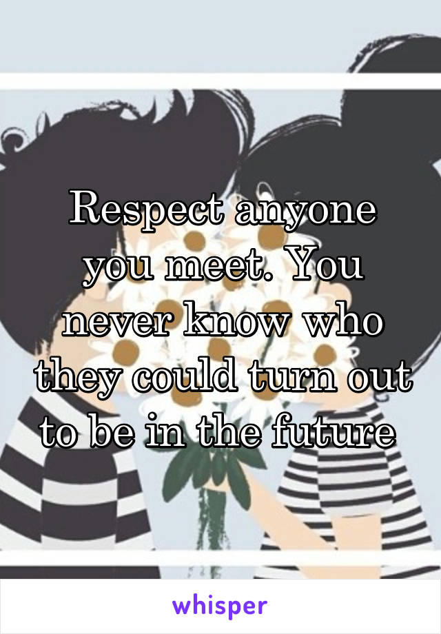 Respect anyone you meet. You never know who they could turn out to be in the future