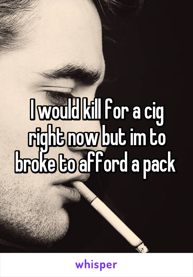I would kill for a cig right now but im to broke to afford a pack