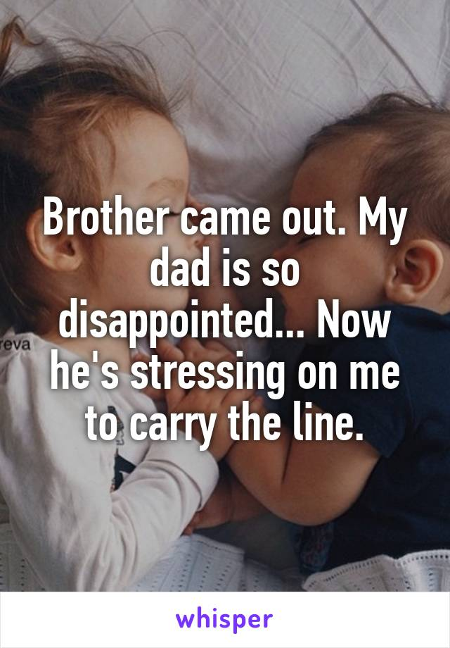 Brother came out. My dad is so disappointed... Now he's stressing on me to carry the line.