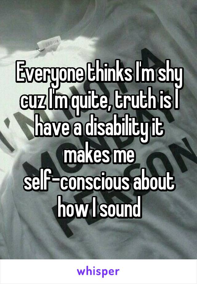 Everyone thinks I'm shy cuz I'm quite, truth is I have a disability it makes me self-conscious about how I sound