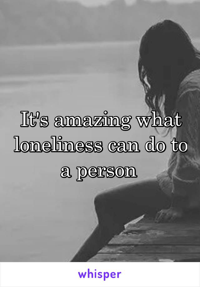 It's amazing what loneliness can do to a person