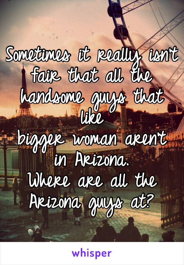 Sometimes it really isn't fair that all the handsome guys that like bigger woman aren't in Arizona.  Where are all the Arizona guys at?