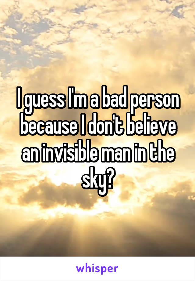 I guess I'm a bad person because I don't believe an invisible man in the sky?