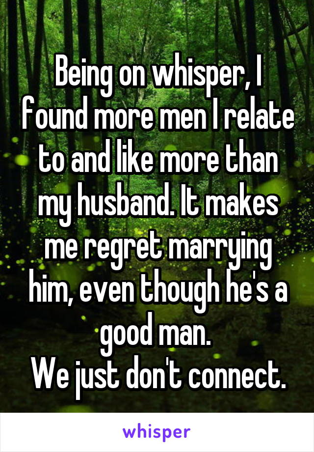 Being on whisper, I found more men I relate to and like more than my husband. It makes me regret marrying him, even though he's a good man.  We just don't connect.