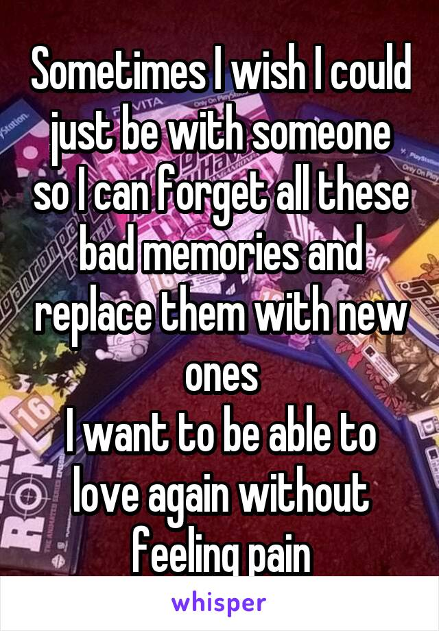 Sometimes I wish I could just be with someone so I can forget all these bad memories and replace them with new ones I want to be able to love again without feeling pain