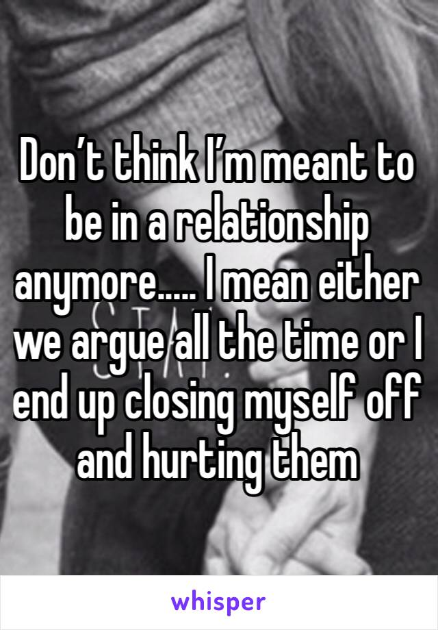 Don't think I'm meant to be in a relationship anymore..... I mean either we argue all the time or I end up closing myself off and hurting them