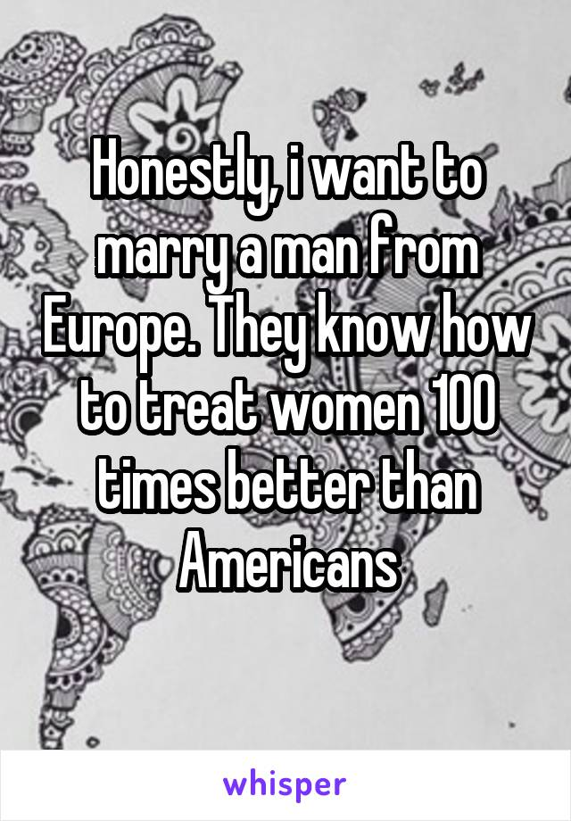 Honestly, i want to marry a man from Europe. They know how to treat women 100 times better than Americans