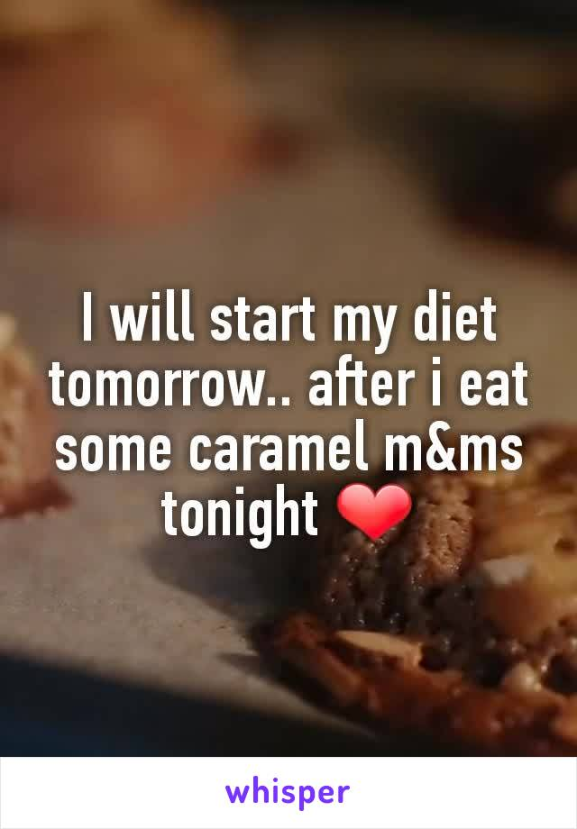 I will start my diet tomorrow.. after i eat some caramel m&ms tonight ❤