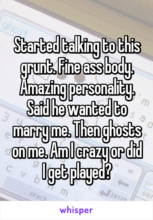 Started talking to this grunt. Fine ass body. Amazing personality. Said he wanted to marry me. Then ghosts on me. Am I crazy or did I get played?