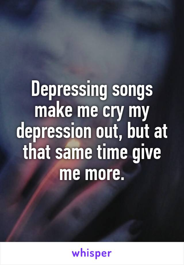 Depressing songs make me cry my depression out, but at that same time give me more.
