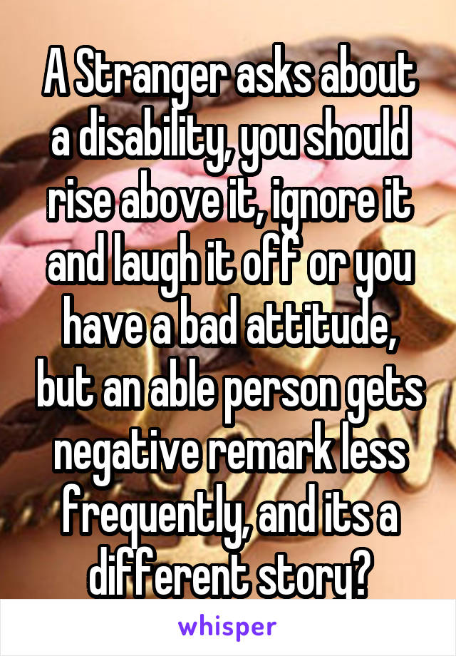 A Stranger asks about a disability, you should rise above it, ignore it and laugh it off or you have a bad attitude, but an able person gets negative remark less frequently, and its a different story?