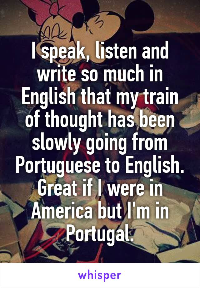I speak, listen and write so much in English that my train of thought has been slowly going from Portuguese to English. Great if I were in America but I'm in Portugal.