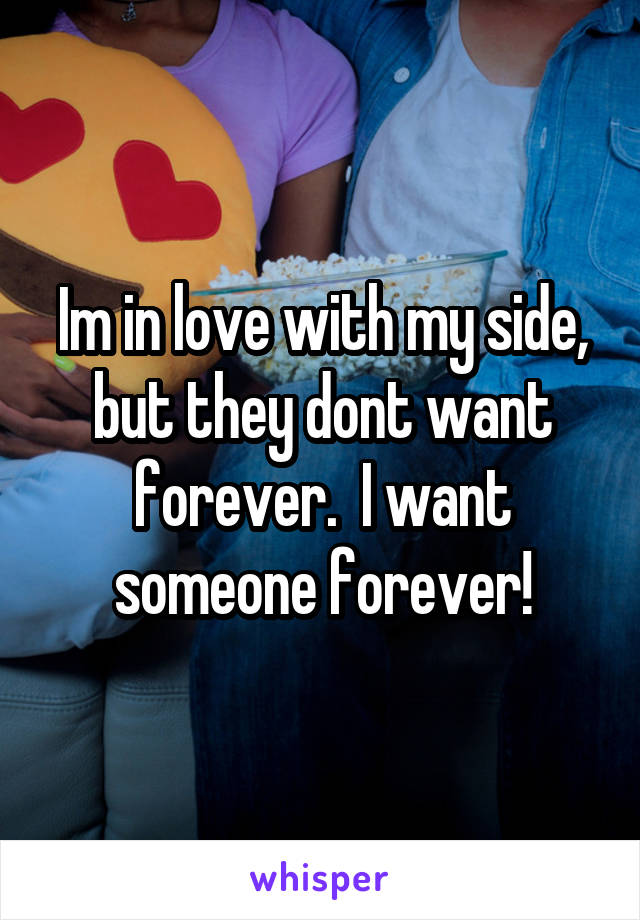 Im in love with my side, but they dont want forever.  I want someone forever!