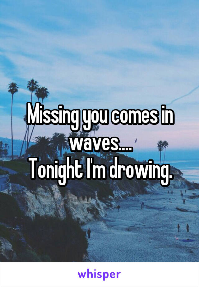 Missing you comes in waves.... Tonight I'm drowing.
