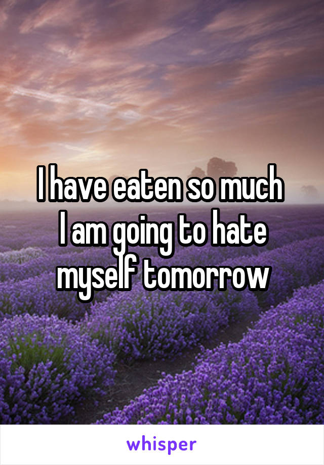I have eaten so much  I am going to hate myself tomorrow
