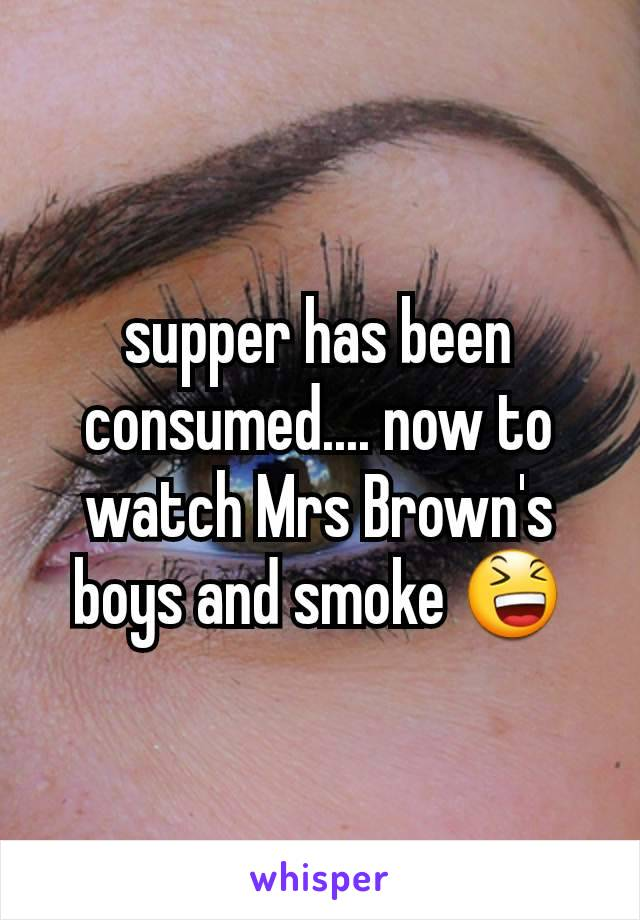 supper has been consumed.... now to watch Mrs Brown's boys and smoke 😆