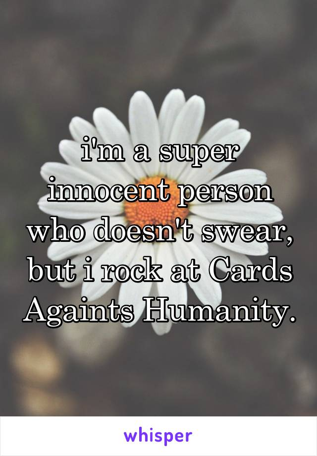 i'm a super innocent person who doesn't swear, but i rock at Cards Againts Humanity.