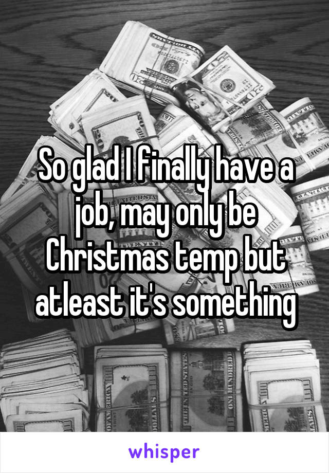 So glad I finally have a job, may only be Christmas temp but atleast it's something