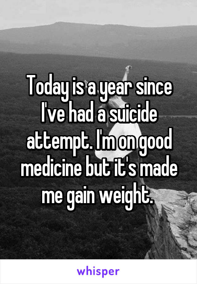 Today is a year since I've had a suicide attempt. I'm on good medicine but it's made me gain weight.