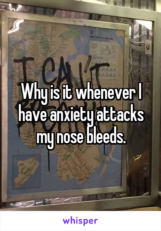 Why is it whenever I have anxiety attacks my nose bleeds.