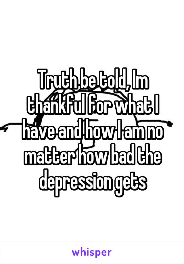 Truth be told, Im thankful for what I have and how I am no matter how bad the depression gets