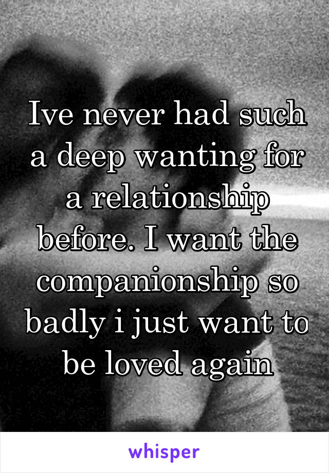 Ive never had such a deep wanting for a relationship before. I want the companionship so badly i just want to be loved again