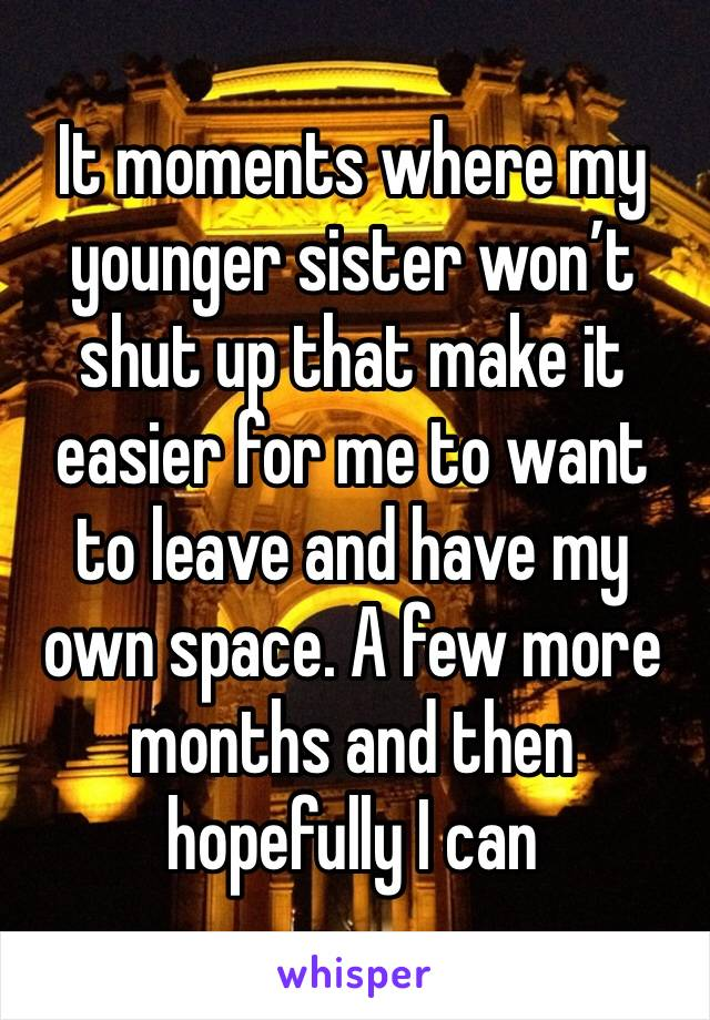 It moments where my younger sister won't shut up that make it easier for me to want to leave and have my own space. A few more months and then hopefully I can