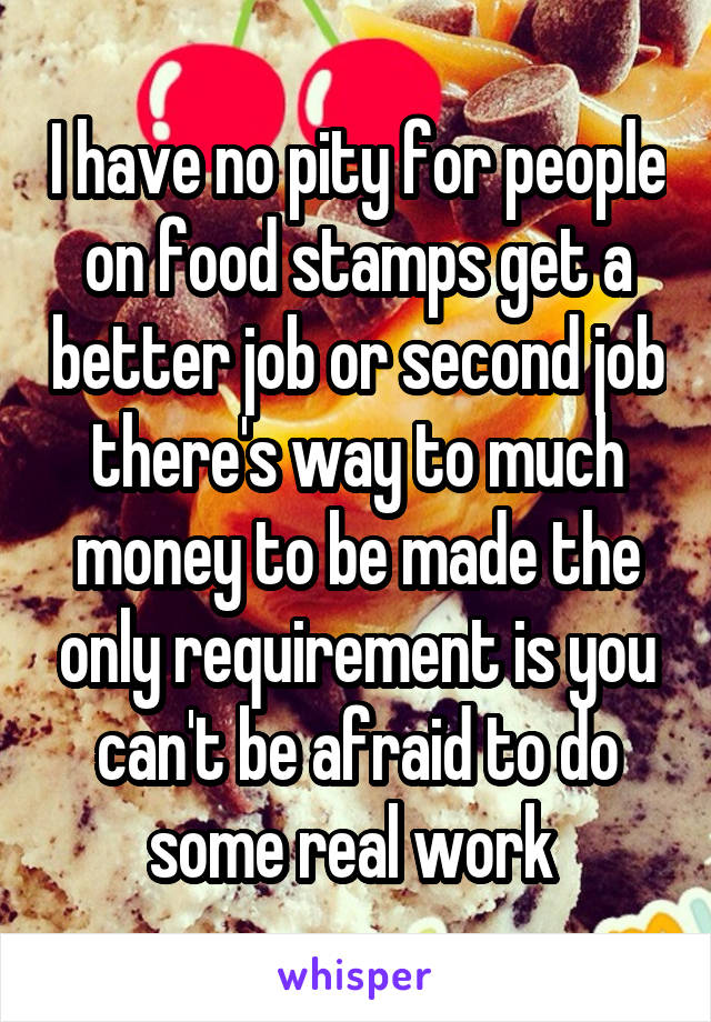 I have no pity for people on food stamps get a better job or second job there's way to much money to be made the only requirement is you can't be afraid to do some real work