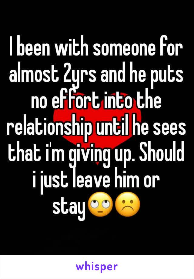 I been with someone for almost 2yrs and he puts no effort into the relationship until he sees that i'm giving up. Should i just leave him or stay🙄☹️