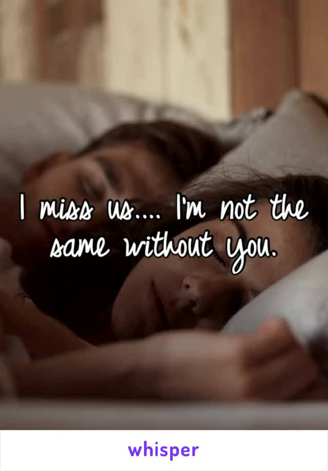 I miss us.... I'm not the same without you.