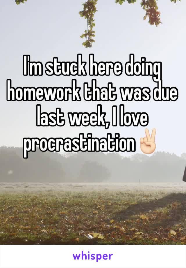 I'm stuck here doing homework that was due last week, I love procrastination✌🏻