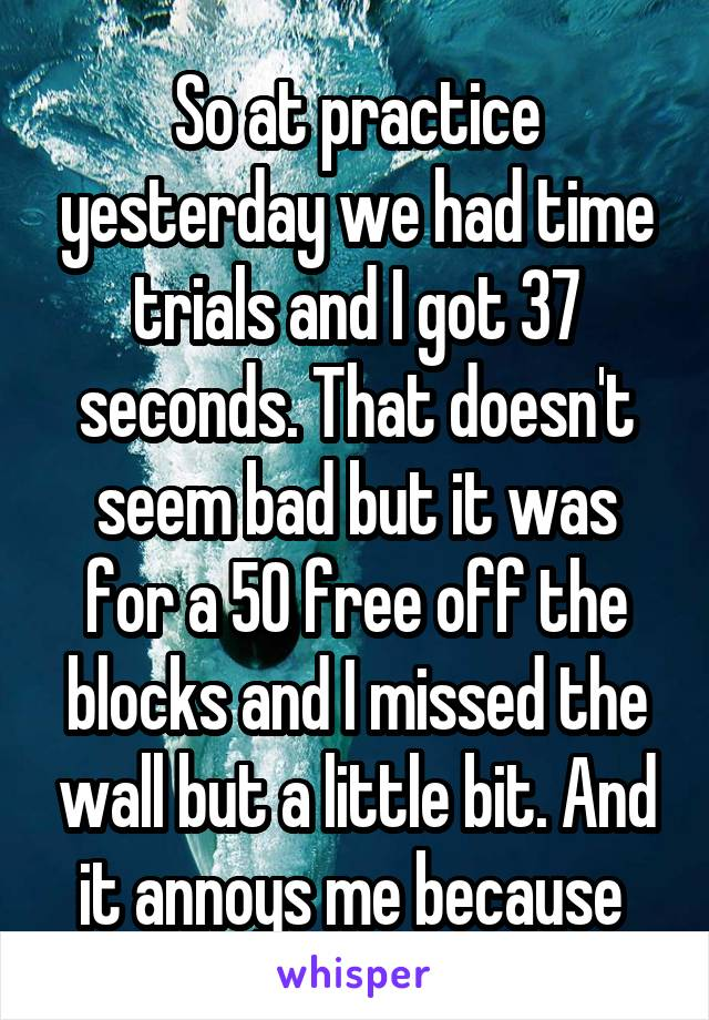 So at practice yesterday we had time trials and I got 37 seconds. That doesn't seem bad but it was for a 50 free off the blocks and I missed the wall but a little bit. And it annoys me because
