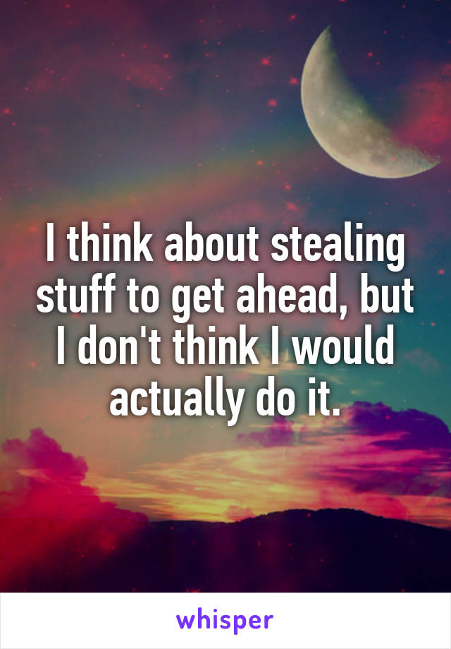 I think about stealing stuff to get ahead, but I don't think I would actually do it.