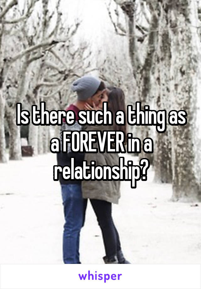 Is there such a thing as a FOREVER in a relationship?