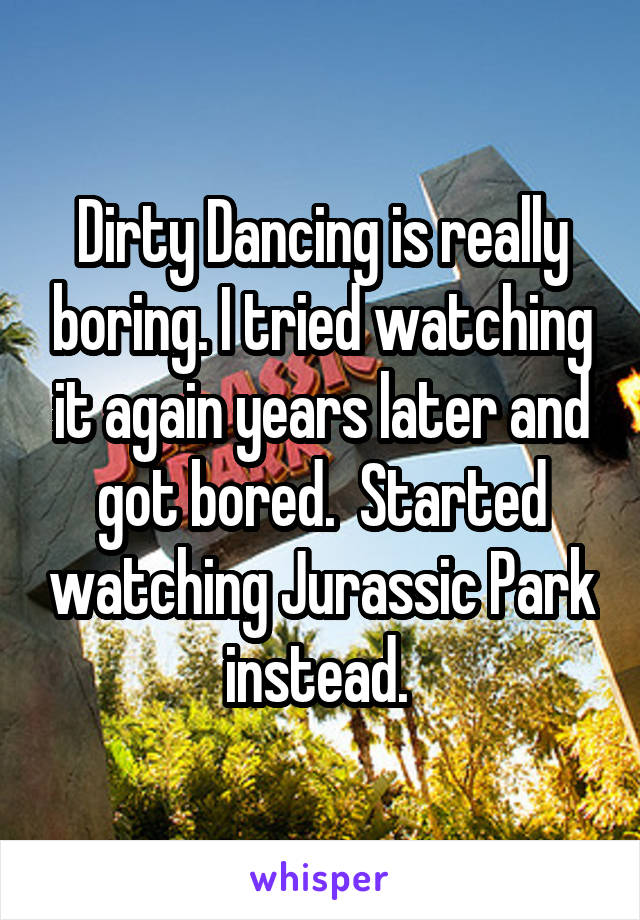 Dirty Dancing is really boring. I tried watching it again years later and got bored.  Started watching Jurassic Park instead.