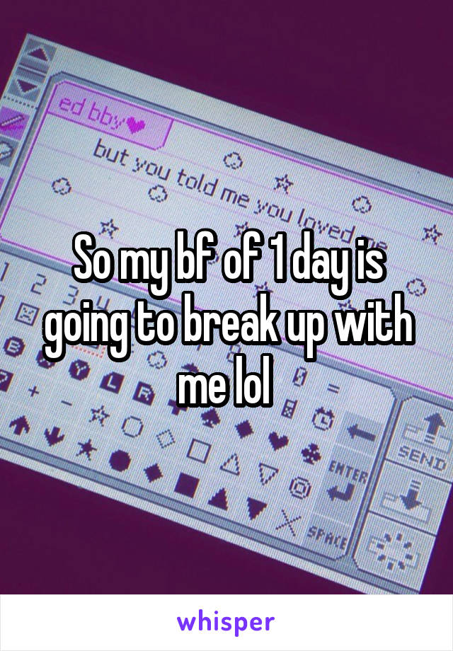 So my bf of 1 day is going to break up with me lol
