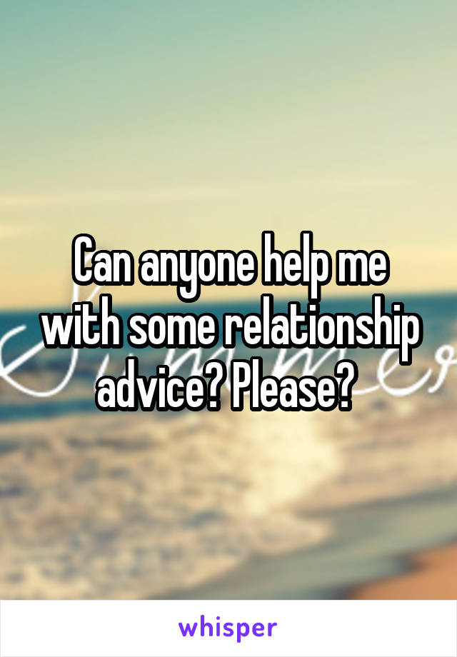 Can anyone help me with some relationship advice? Please?