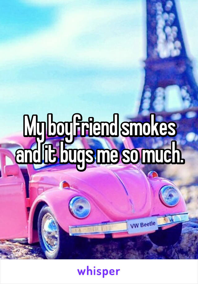 My boyfriend smokes and it bugs me so much.
